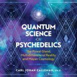 Quantum Science of Psychedelics The Pineal Gland, Multidimensional Reality, and Mayan Cosmology, Carl Johan Calleman
