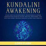 Kundalini Awakening: Attain Spiritual Enlightenment, Transcendence & Higher Consciousness Increase Psychic Abilities, Mind Power, Tune into Your Energy Creation Frequency & Open Your Third Eye, Loris Clark