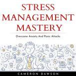 STRESS MANAGEMENT MASTERY : Overcome Anxiety And Panic Attacks, Cameron Dawson