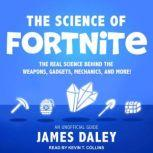 The Science of Fortnite The Real Science Behind the Weapons, Gadgets, Mechanics, and More!, James Daley