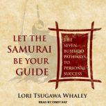 Let the Samurai Be Your Guide The Seven Bushido Pathways to Personal Success, Lori Tsugawa Whaley