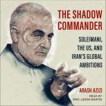 The Shadow Commander Soleimani, the US, and Iran's Global Ambitions, Arash Azizi