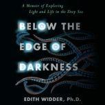 Below the Edge of Darkness A Memoir of Exploring Light and Life in the Deep Sea, Edith Widder, Ph.D