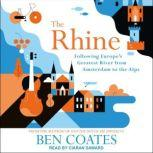 The Rhine Following Europe's Greatest River from Amsterdam to the Alps, Ben Coates