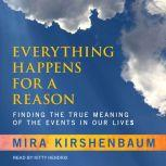 Everything Happens for a Reason Finding the True Meaning of the Events in Our Lives, Mira Kirshenbaum