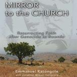 Mirror to the Church Resurrecting Faith after Genocide in Rwanda, Emmanuel M. Katongole