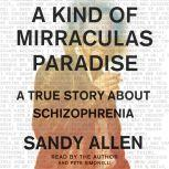 A Kind of Mirraculas Paradise A True Story About Schizophrenia, Sandra Allen