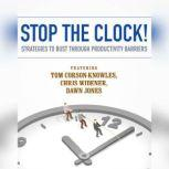 Stop the Clock! Strategies to Bust through Productivity Barriers, Tom Corson-Knowles; Chris Widener; Dawn Jones; Laura Stack; Jeff Davidson