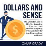 Dollars and Sense: The Ultimate Guide to Effective Budgeting Exercises, Learn Effective Budgeting Strategies to Better Your Finances Once and For All, Omar Grady