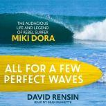 All for a Few Perfect Waves The Audacious Life and Legend of Rebel Surfer Miki Dora, David Rensin