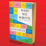 Why We Write 20 Acclaimed Authors on How and Why They Do What They Do, Meredith Maran