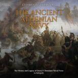Ancient Athenian Navy, The: The History and Legacy of Greece's Dominant Naval Force in Antiquity, Charles River Editors