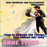 Have Marriage and Relationship Problems? Time to Change the Things that Poison our Love, Anne Tyler