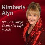 How to Manage Change for High Morale, Kimberly Alyn Ph.D.