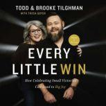 Every Little Win How Celebrating Small Victories Can Lead to Big Joy, Todd and Brooke Tilghman