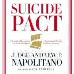 Suicide Pact The Radical Expansion of Presidential Powers and the Lethal Threat to American Liberty, Andrew P. Napolitano