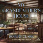 My Grandfather's House A Genealogy of Doubt and Faith, Robert Clark