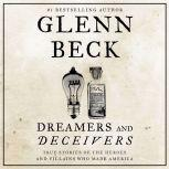 Dreamers and Deceivers True and Untold Stories of the Heroes and Villains Who Made America, Glenn Beck
