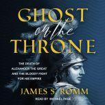 Ghost on the Throne The Death of Alexander the Great and the Bloody Fight for His Empire, James S. Romm