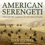American Serengeti The Last Big Animals of the Great Plains, Dan Flores
