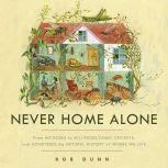 Never Home Alone From Microbes to Millipedes, Camel Crickets, and Honeybees, the Natural History of Where We Live, Rob Dunn