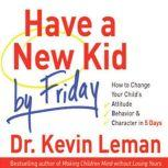 Have a New Kid by Friday How to Change Your Child's Attitude, Behavior & Character in 5 Days, Kevin Leman