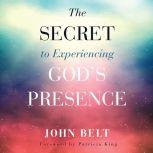 The Secret to Experiencing God's Presence, John Belt