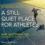 A Still Quiet Place for Athletes Mindfulness Skills for Achieving Peak Performance and Finding Flow in Sports and Life, MD Saltzman