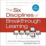 The Six Disciplines of Breakthrough Learning How to Turn Training and Development into Business Results 3rd Edition, Andrew McK. Jefferson