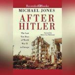 After Hitler The Last Ten Days of World War II in Europe, Michael Jones