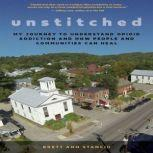 Unstitched My Journey to Understand Opioid Addiction and How People and Communities Can Heal, Brett Ann Stanciu