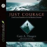 Just Courage God's Great Expedition for the Restless Chrisitan, Gary A. Haugen