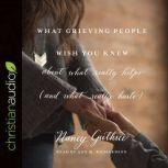 What Grieving People Wish You Knew about What Really Helps (and What Really Hurts) (And How to Avoid Being That Person Who Hurts Instead of Helps), Nancy Guthrie