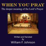 When You Pray The deeper meaning of the Lord's Prayer, William F Johnson