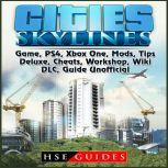Cities Skylines Game, PS4, Xbox One, Mods, Tips, Deluxe, Cheats, Workshop, Wiki, DLC, Guide Unofficial, Hse Guides