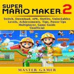 Super Mario Maker 2 Game, Switch, Outfits, Achievements, Unlockables, Power Ups, Levels, APK, Download, Guide Unofficial, Master Gamer
