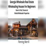 Georgia Wholesale Real Estate Wholesaling Houses for Beginners How to Find, Finance & Rehab Wholesale Properties, Fleming Merrill