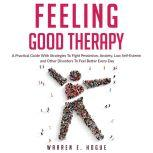 FEELING GOOD THERAPY A Practical Guide With Strategies To Fight Pessimism, Anxiety,Low Self-Esteem and Other Disorders To Feel Better Every Day, Warren E. Hogue