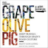 Grape, Olive, Pig Deep Travels Through Spain's Food Culture, Matt Goulding