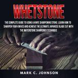 Whetstone: The Complete Guide To Using A Knife Sharpening Stone; Learn How To Sharpen Your Knives And Achieve The Ultimate Japanese Blade Cut With The Waterstone Sharpener Technique, Mark C. Johnson