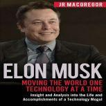 Elon Musk: Moving the World One Technology at a Time Insight and Analysis into the Life and Accomplishments of a Technology Mogul, JR MacGregor