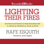 Lighting Their Fires How Parents and Teachers Can Raise Extraordinary Kids in a Mixed-up, Muddled-up, Shook-up World, Rafe Esquith