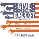 Give Us the Ballot The Modern Struggle for Voting Rights in America, Ari Berman