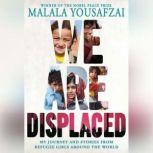 We Are Displaced My Journey and Stories from Refugee Girls Around the World, Malala Yousafzai