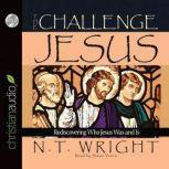 The Challenge of Jesus Rediscovering Who Jesus Was and Is, N. T. Wright