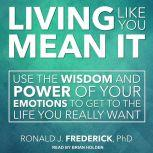 Living Like You Mean It Use the Wisdom and Power of Your Emotions to Get the Life You Really Want, PhD Frederick