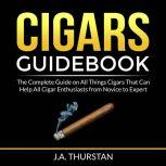 Cigars Guidebook The Complete Guide on All Things Cigars That Can Help All Cigar Enthusiasts from Novice to Expert, J.A. Thurstan