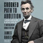 The Crooked Path to Abolition Abraham Lincoln and the Antislavery Constitution, James Oakes