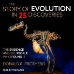 The Story of Evolution in 25 Discoveries The Evidence and the People Who Found It, Donald R. Prothero