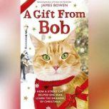 A Gift From Bob How a Street Cat Helped One Man Learn the Meaning of Christmas, James Bowen